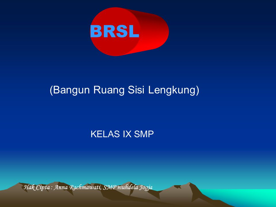 BRSL (Bangun Ruang Sisi Lengkung) KELAS IX SMP Hak Cipta : Anna Rachmawati, SMP muhdela Jogja