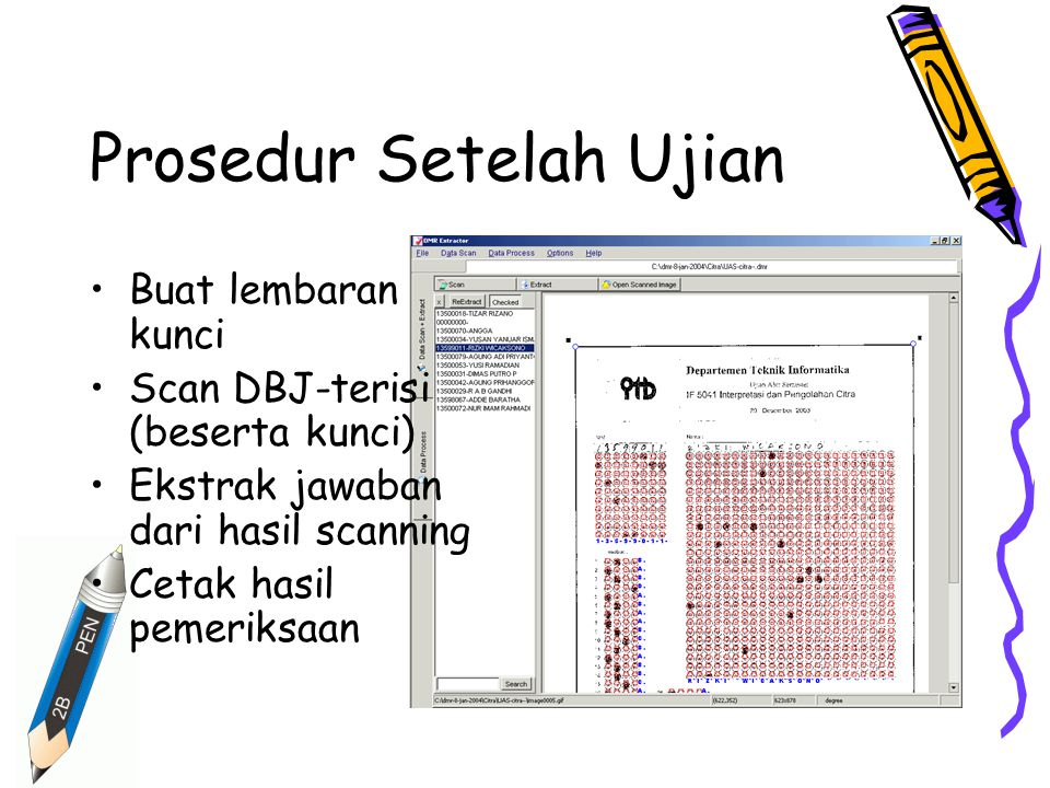 Prosedur Setelah Ujian Buat lembaran kunci Scan DBJ-terisi (beserta kunci) Ekstrak jawaban dari hasil scanning Cetak hasil pemeriksaan