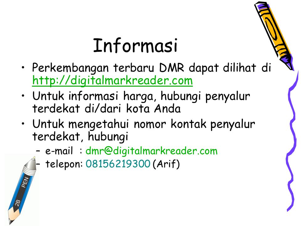 Informasi Perkembangan terbaru DMR dapat dilihat di http://digitalmarkreader.com http://digitalmarkreader.com Untuk informasi harga, hubungi penyalur terdekat di/dari kota Anda Untuk mengetahui nomor kontak penyalur terdekat, hubungi –e-mail : dmr@digitalmarkreader.com –telepon: 08156219300 (Arif)
