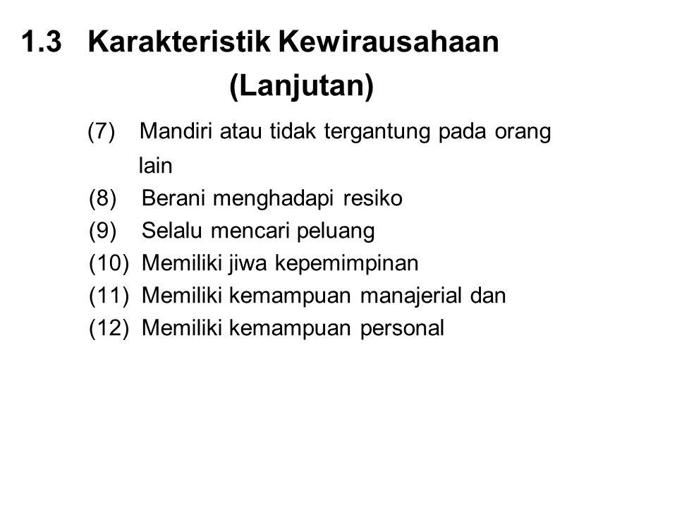 1.3 Karakteristik Kewirausahaan (Lanjutan) (7) Mandiri atau tidak tergantung pada orang lain (8) Berani menghadapi resiko (9) Selalu mencari peluang (