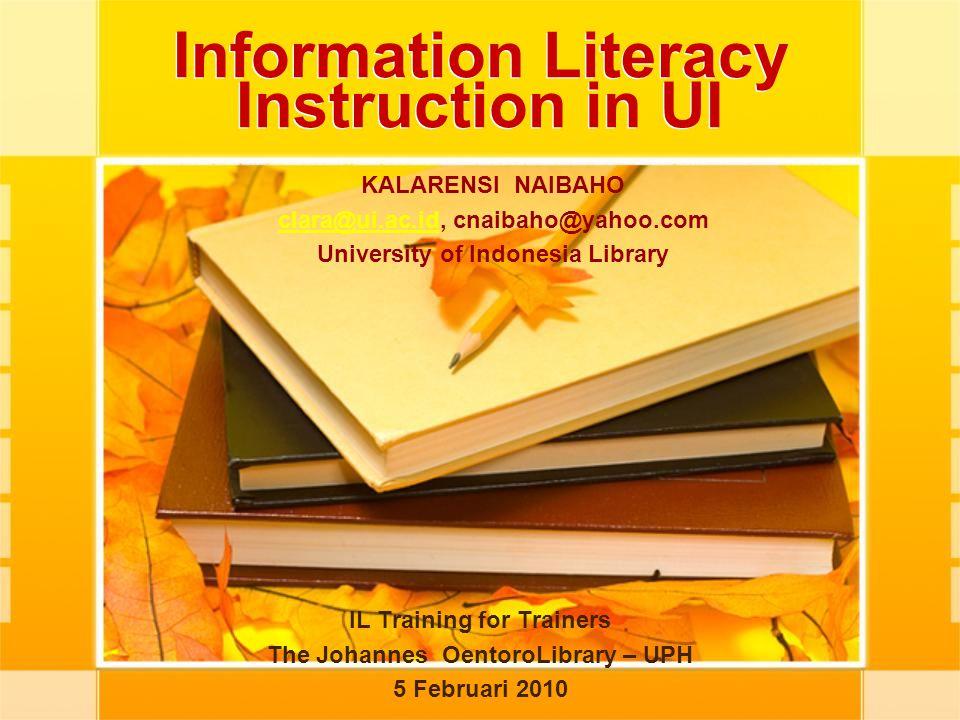 Information Literacy Instruction in UI IL Training for Trainers The Johannes OentoroLibrary – UPH 5 Februari 2010 KALARENSI NAIBAHO clara@ui.ac.idclar