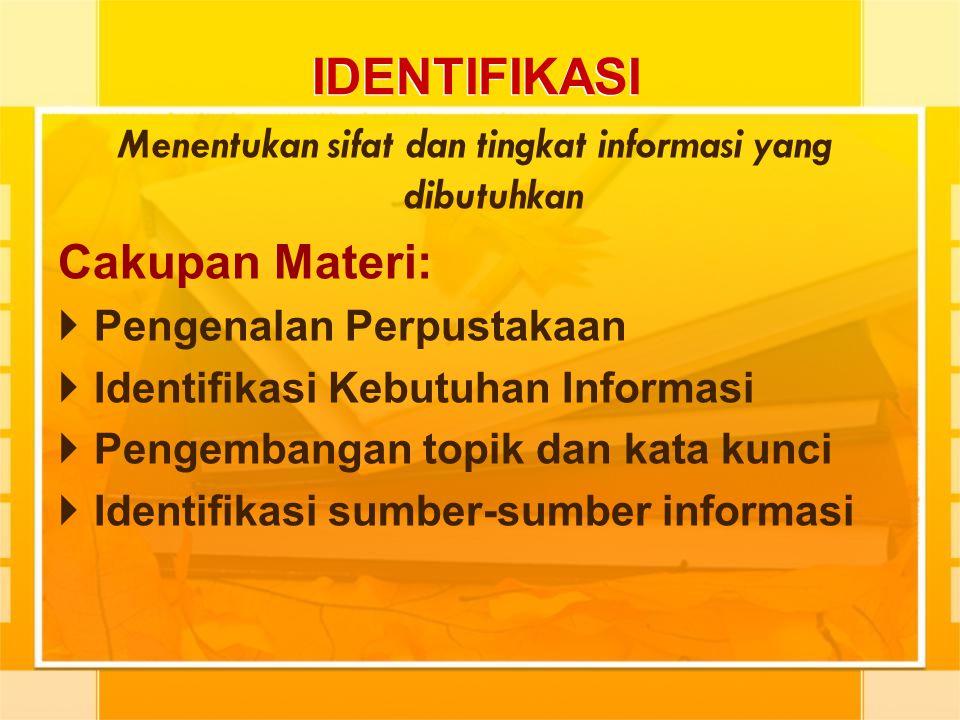 IDENTIFIKASI Menentukan sifat dan tingkat informasi yang dibutuhkan Cakupan Materi:  Pengenalan Perpustakaan  Identifikasi Kebutuhan Informasi  Pen