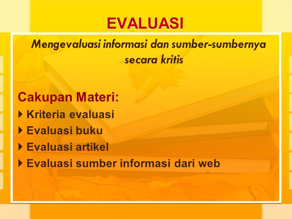 EVALUASI Mengevaluasi informasi dan sumber-sumbernya secara kritis Cakupan Materi:  Kriteria evaluasi  Evaluasi buku  Evaluasi artikel  Evaluasi s