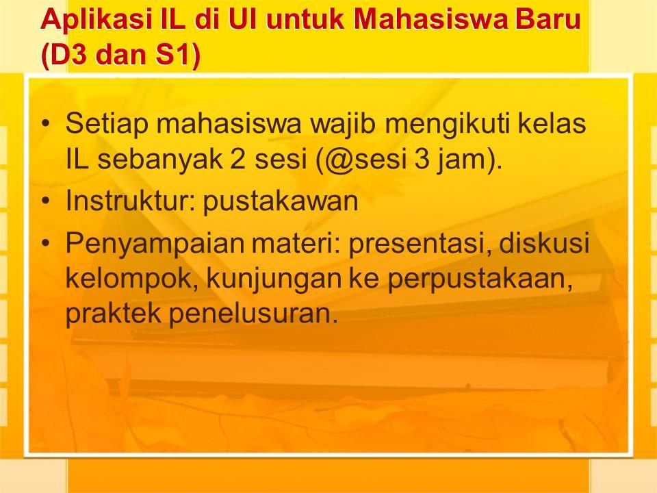 Aplikasi IL di UI untuk Mahasiswa Baru (D3 dan S1) Setiap mahasiswa wajib mengikuti kelas IL sebanyak 2 sesi (@sesi 3 jam). Instruktur: pustakawan Pen