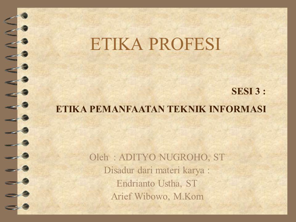 ETIKA PROFESI Oleh : ADITYO NUGROHO, ST Disadur dari materi karya : Endrianto Ustha, ST Arief Wibowo, M.Kom SESI 3 : ETIKA PEMANFAATAN TEKNIK INFORMAS