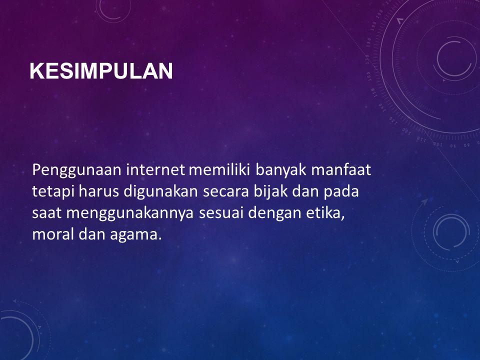 KESIMPULAN Penggunaan internet memiliki banyak manfaat tetapi harus digunakan secara bijak dan pada saat menggunakannya sesuai dengan etika, moral dan agama.
