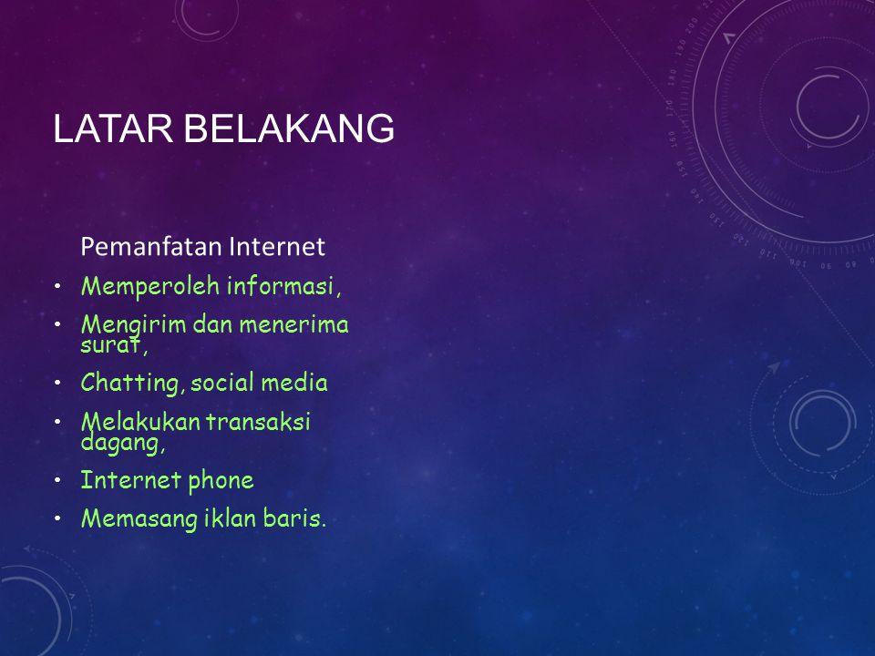LATAR BELAKANG Pemanfatan Internet Memperoleh informasi, Mengirim dan menerima surat, Chatting, social media Melakukan transaksi dagang, Internet phone Memasang iklan baris.