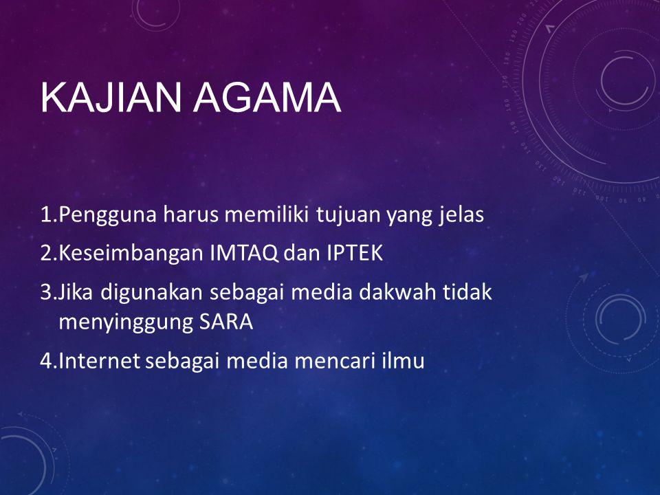 KAJIAN AGAMA 1.Pengguna harus memiliki tujuan yang jelas 2.Keseimbangan IMTAQ dan IPTEK 3.Jika digunakan sebagai media dakwah tidak menyinggung SARA 4.Internet sebagai media mencari ilmu