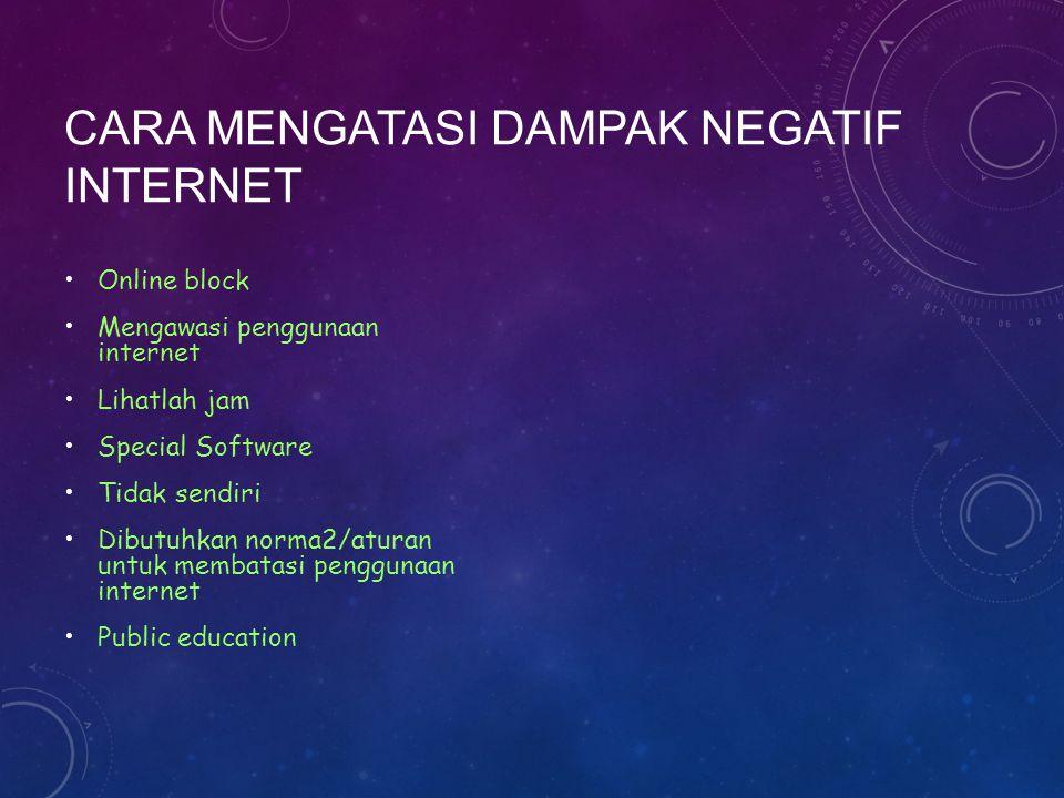 CARA MENGATASI DAMPAK NEGATIF INTERNET Online block Mengawasi penggunaan internet Lihatlah jam Special Software Tidak sendiri Dibutuhkan norma2/aturan untuk membatasi penggunaan internet Public education