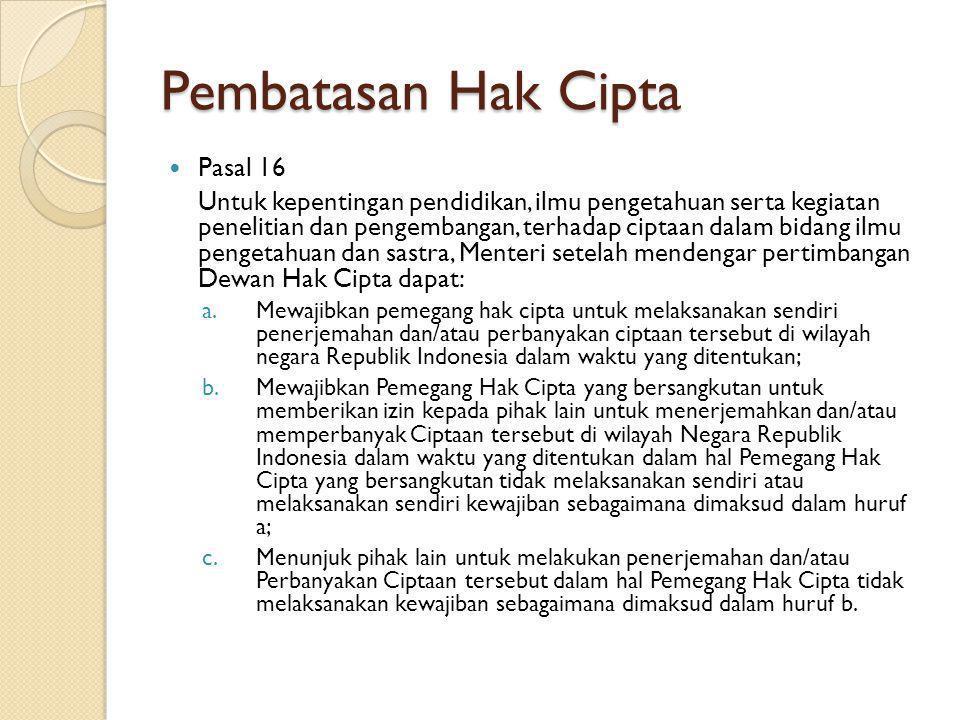 Pembatasan Hak Cipta Pasal 16 Untuk kepentingan pendidikan, ilmu pengetahuan serta kegiatan penelitian dan pengembangan, terhadap ciptaan dalam bidang ilmu pengetahuan dan sastra, Menteri setelah mendengar pertimbangan Dewan Hak Cipta dapat: a.Mewajibkan pemegang hak cipta untuk melaksanakan sendiri penerjemahan dan/atau perbanyakan ciptaan tersebut di wilayah negara Republik Indonesia dalam waktu yang ditentukan; b.Mewajibkan Pemegang Hak Cipta yang bersangkutan untuk memberikan izin kepada pihak lain untuk menerjemahkan dan/atau memperbanyak Ciptaan tersebut di wilayah Negara Republik Indonesia dalam waktu yang ditentukan dalam hal Pemegang Hak Cipta yang bersangkutan tidak melaksanakan sendiri atau melaksanakan sendiri kewajiban sebagaimana dimaksud dalam huruf a; c.Menunjuk pihak lain untuk melakukan penerjemahan dan/atau Perbanyakan Ciptaan tersebut dalam hal Pemegang Hak Cipta tidak melaksanakan kewajiban sebagaimana dimaksud dalam huruf b.