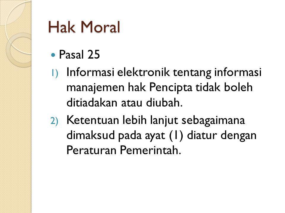Hak Moral Pasal 25 1) Informasi elektronik tentang informasi manajemen hak Pencipta tidak boleh ditiadakan atau diubah. 2) Ketentuan lebih lanjut seba