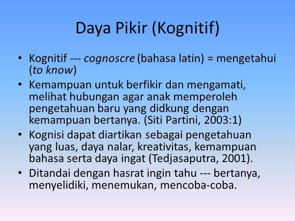 Daya Pikir (Kognitif) Kognitif --- cognoscre (bahasa latin) = mengetahui (to know) Kemampuan untuk berfikir dan mengamati, melihat hubungan agar anak