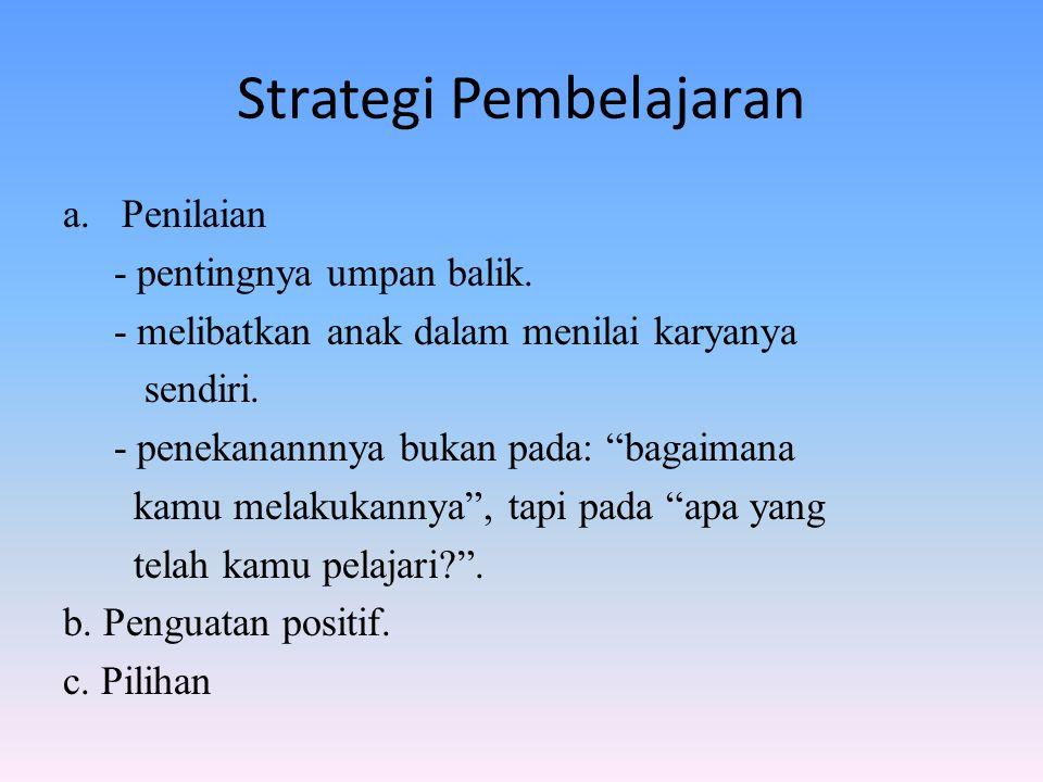"""Strategi Pembelajaran a.Penilaian - pentingnya umpan balik. - melibatkan anak dalam menilai karyanya sendiri. - penekanannnya bukan pada: """"bagaimana k"""
