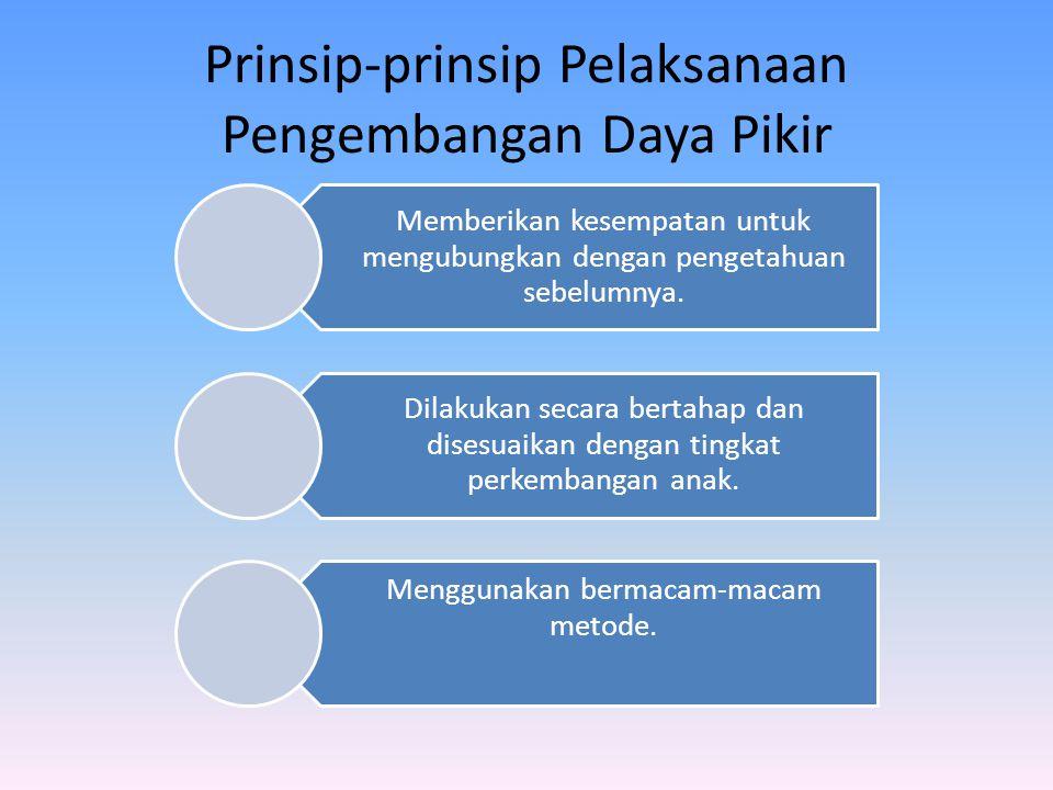 Prinsip-prinsip Pelaksanaan Pengembangan Daya Pikir Memberikan kesempatan untuk mengubungkan dengan pengetahuan sebelumnya. Dilakukan secara bertahap