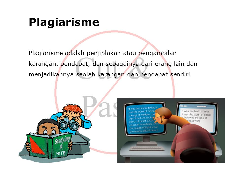 Plagiarisme Plagiarisme adalah penjiplakan atau pengambilan karangan, pendapat, dan sebagainya dari orang lain dan menjadikannya seolah karangan dan pendapat sendiri.
