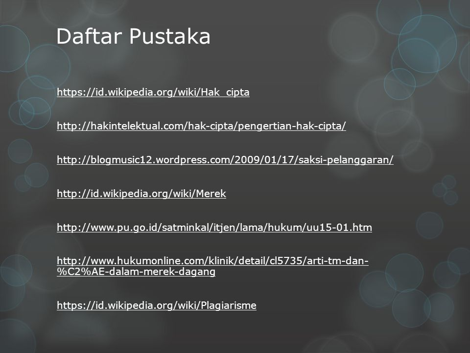 Daftar Pustaka https://id.wikipedia.org/wiki/Hak_cipta http://hakintelektual.com/hak-cipta/pengertian-hak-cipta/ http://blogmusic12.wordpress.com/2009/01/17/saksi-pelanggaran/ http://id.wikipedia.org/wiki/Merek http://www.pu.go.id/satminkal/itjen/lama/hukum/uu15-01.htm http://www.hukumonline.com/klinik/detail/cl5735/arti-tm-dan- %C2%AE-dalam-merek-dagang https://id.wikipedia.org/wiki/Plagiarisme