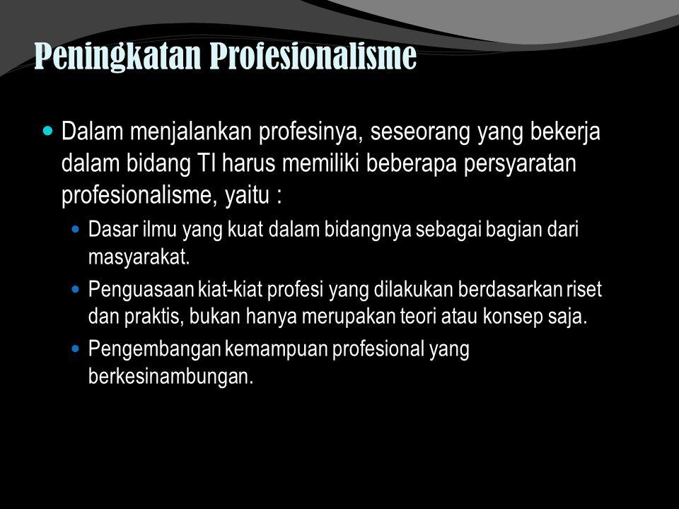 Peningkatan Profesionalisme Dalam menjalankan profesinya, seseorang yang bekerja dalam bidang TI harus memiliki beberapa persyaratan profesionalisme,