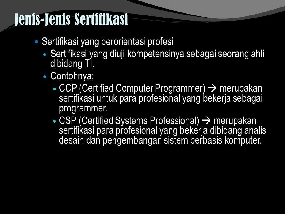 Jenis-Jenis Sertifikasi Sertifikasi yang berorientasi profesi Sertifikasi yang diuji kompetensinya sebagai seorang ahli dibidang TI. Contohnya: CCP (C