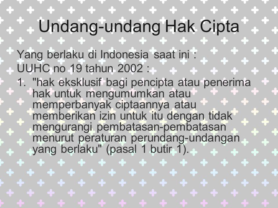 Undang-undang Hak Cipta Yang berlaku di Indonesia saat ini : UUHC no 19 tahun 2002 : 1. hak eksklusif bagi pencipta atau penerima hak untuk mengumumkan atau memperbanyak ciptaannya atau memberikan izin untuk itu dengan tidak mengurangi pembatasan-pembatasan menurut peraturan perundang-undangan yang berlaku (pasal 1 butir 1).
