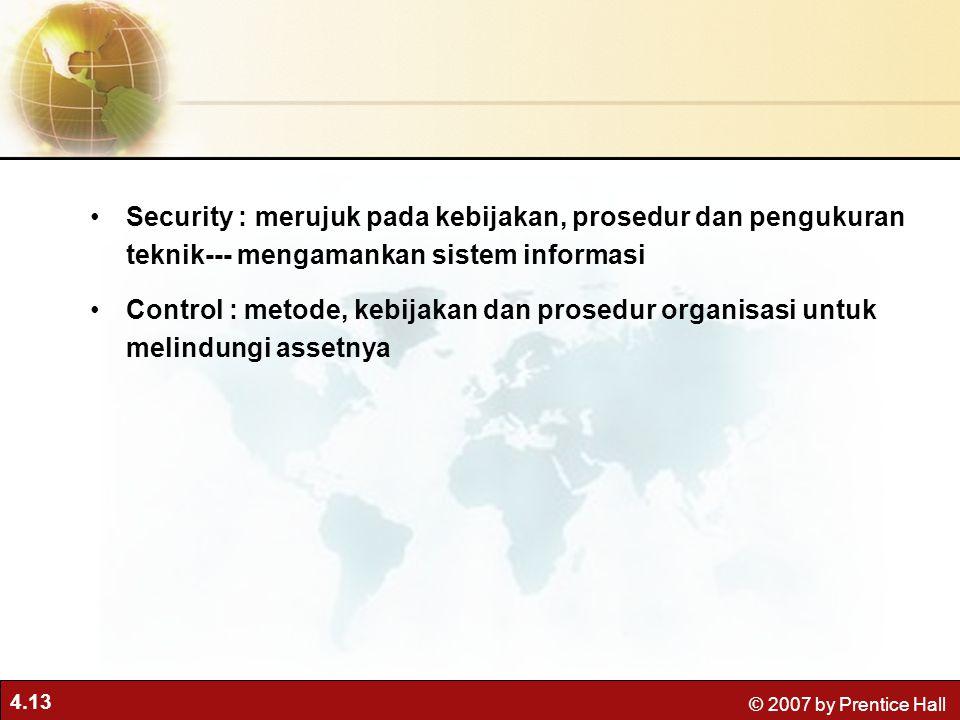 4.13 © 2007 by Prentice Hall Security : merujuk pada kebijakan, prosedur dan pengukuran teknik--- mengamankan sistem informasi Control : metode, kebijakan dan prosedur organisasi untuk melindungi assetnya