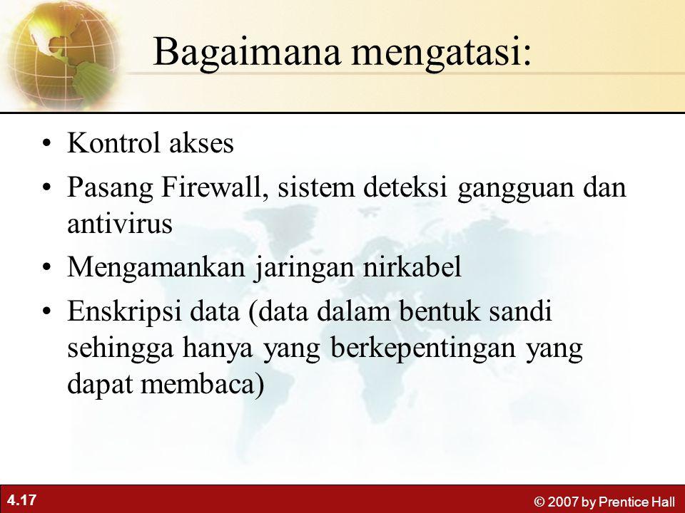 4.17 © 2007 by Prentice Hall Bagaimana mengatasi: Kontrol akses Pasang Firewall, sistem deteksi gangguan dan antivirus Mengamankan jaringan nirkabel Enskripsi data (data dalam bentuk sandi sehingga hanya yang berkepentingan yang dapat membaca)