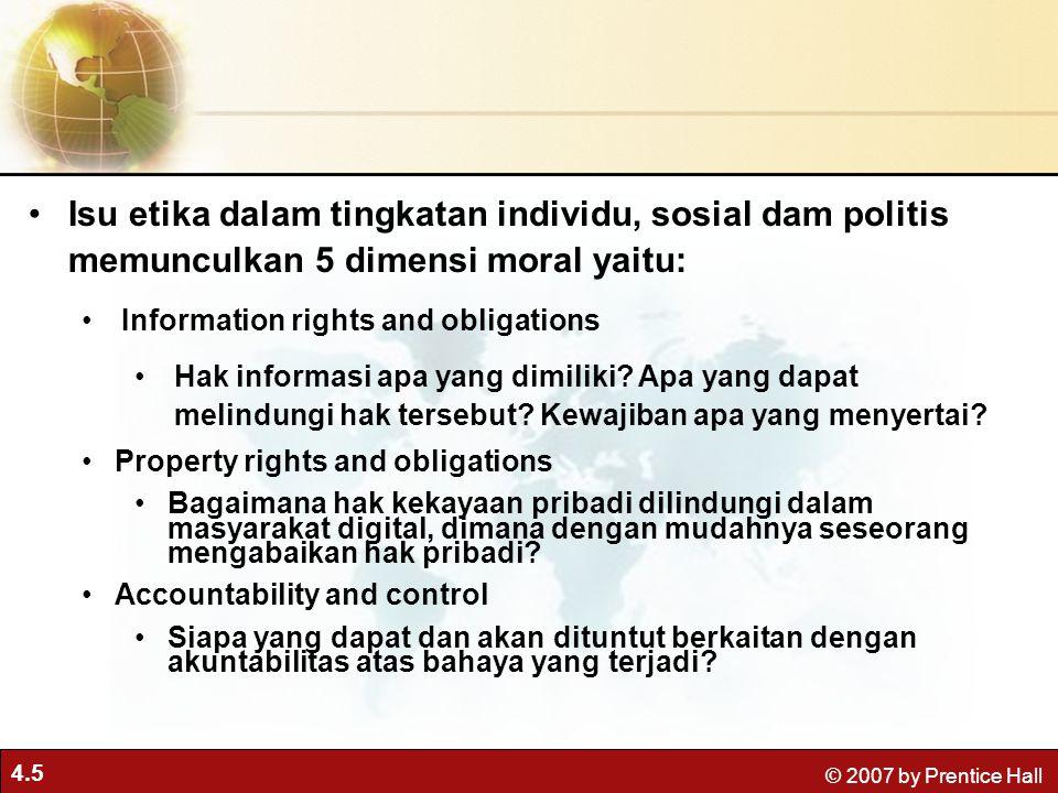 4.5 © 2007 by Prentice Hall Isu etika dalam tingkatan individu, sosial dam politis memunculkan 5 dimensi moral yaitu: Information rights and obligations Hak informasi apa yang dimiliki.