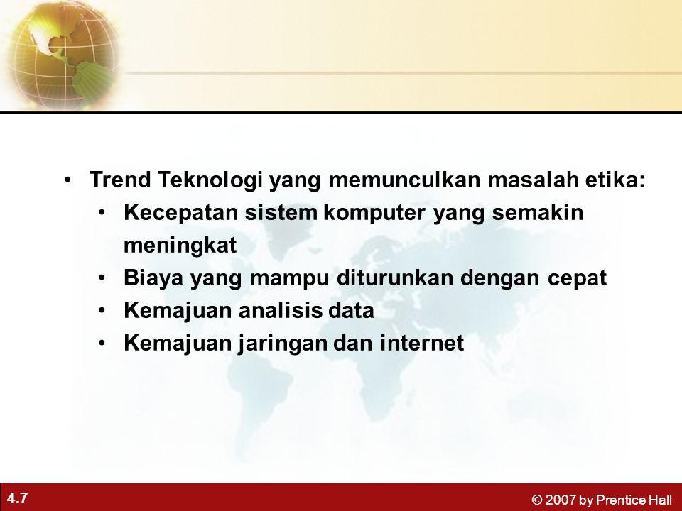 4.7 © 2007 by Prentice Hall Trend Teknologi yang memunculkan masalah etika: Kecepatan sistem komputer yang semakin meningkat Biaya yang mampu diturunkan dengan cepat Kemajuan analisis data Kemajuan jaringan dan internet