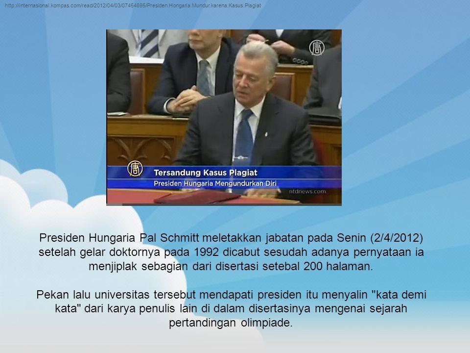 Presiden Hungaria Pal Schmitt meletakkan jabatan pada Senin (2/4/2012) setelah gelar doktornya pada 1992 dicabut sesudah adanya pernyataan ia menjiplak sebagian dari disertasi setebal 200 halaman.
