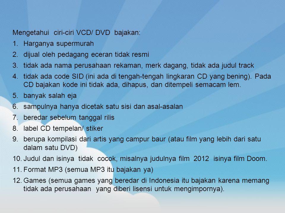 Mengetahui ciri-ciri VCD/ DVD bajakan: 1.Harganya supermurah 2.dijual oleh pedagang eceran tidak resmi 3.tidak ada nama perusahaan rekaman, merk dagan