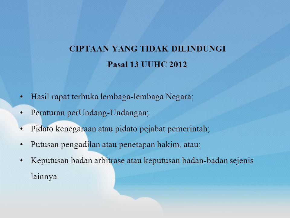 CIPTAAN YANG TIDAK DILINDUNGI Pasal 13 UUHC 2012 Hasil rapat terbuka lembaga-lembaga Negara; Peraturan perUndang-Undangan; Pidato kenegaraan atau pida