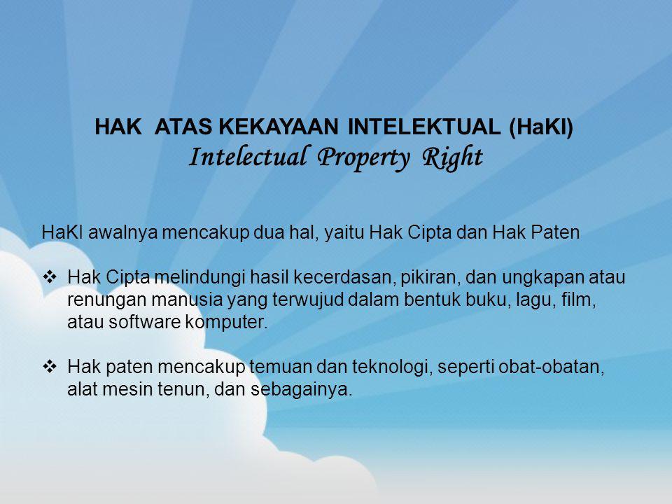 HAK ATAS KEKAYAAN INTELEKTUAL (HaKI) Intelectual Property Right HaKI awalnya mencakup dua hal, yaitu Hak Cipta dan Hak Paten  Hak Cipta melindungi hasil kecerdasan, pikiran, dan ungkapan atau renungan manusia yang terwujud dalam bentuk buku, lagu, film, atau software komputer.