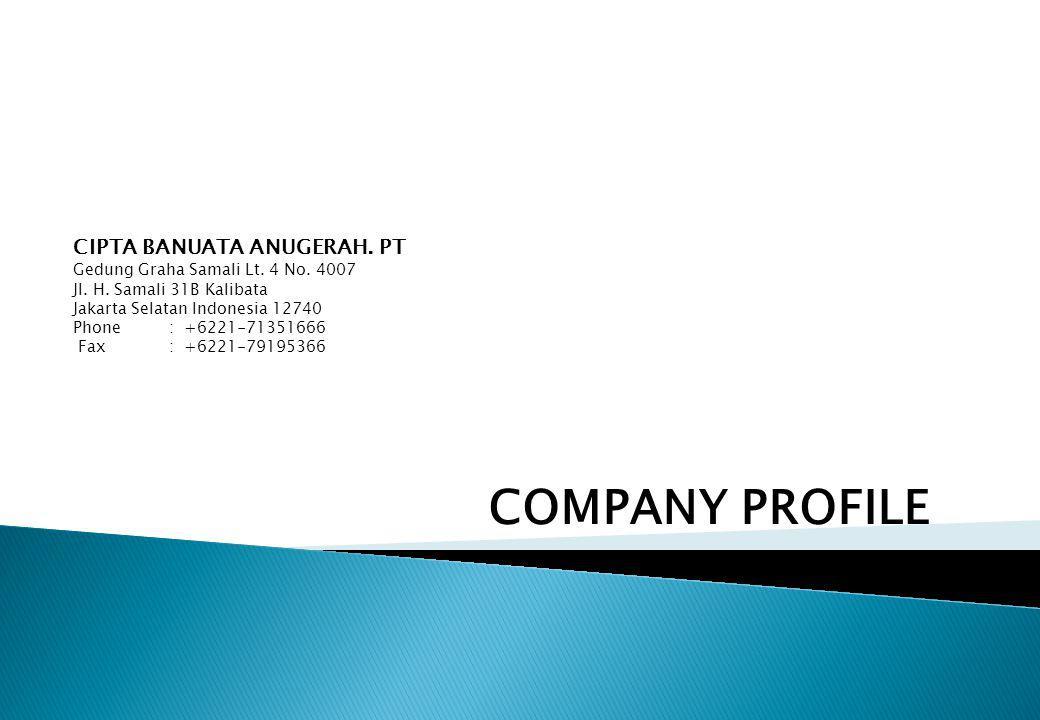 COMPANY PROFILE CIPTA BANUATA ANUGERAH. PT Gedung Graha Samali Lt. 4 No. 4007 Jl. H. Samali 31B Kalibata Jakarta Selatan Indonesia 12740 Phone: +6221-