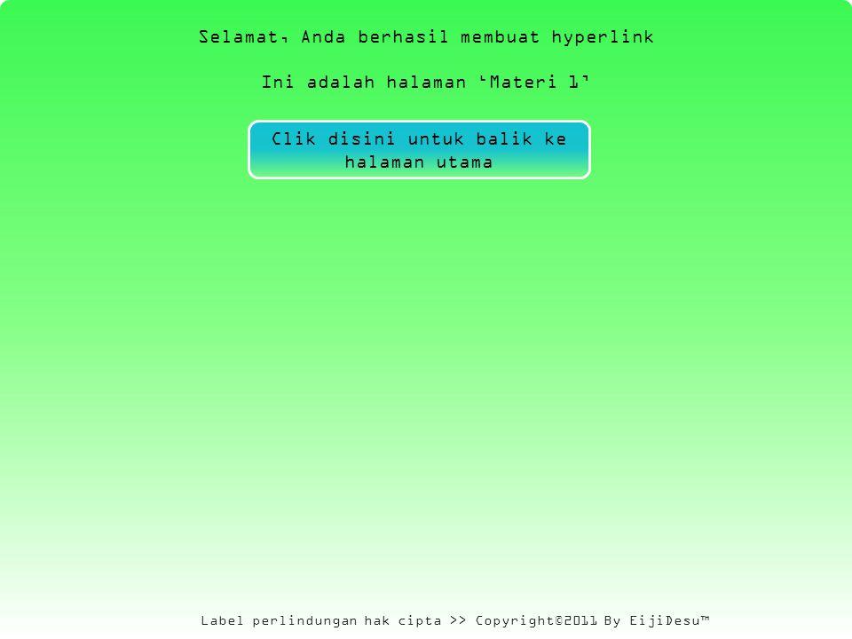Label perlindungan hak cipta >> Copyright©2011 By EijiDesu™ Selamat, Anda berhasil membuat hyperlink Ini adalah halaman 'Materi 1' Clik disini untuk balik ke halaman utama