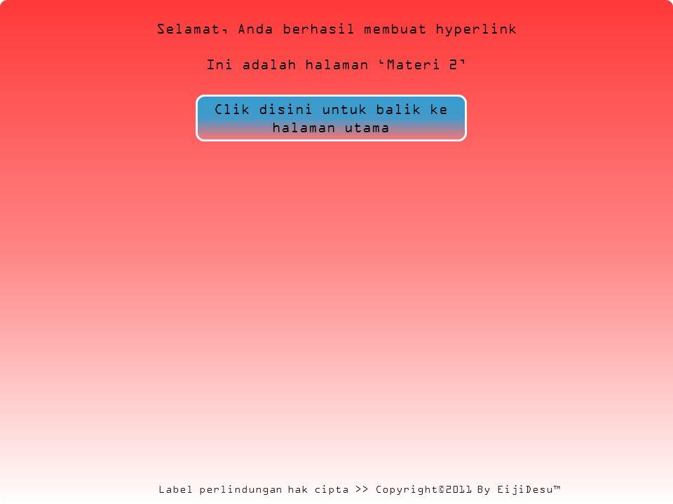 Label perlindungan hak cipta >> Copyright©2011 By EijiDesu™ Selamat, Anda berhasil membuat hyperlink Ini adalah halaman 'Materi 2' Clik disini untuk balik ke halaman utama