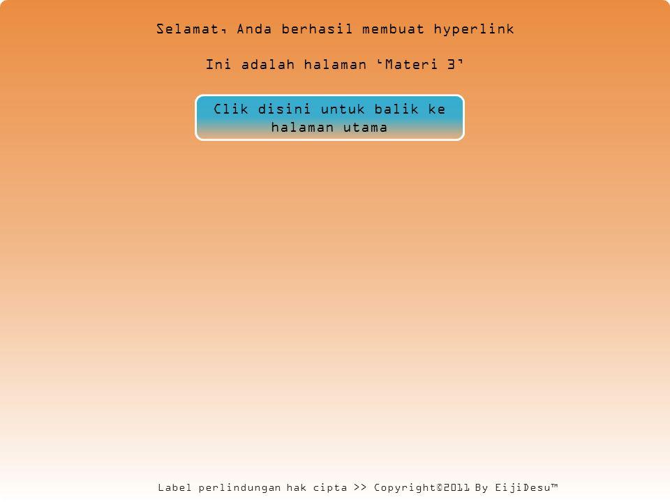 Label perlindungan hak cipta >> Copyright©2011 By EijiDesu™ Selamat, Anda berhasil membuat hyperlink Ini adalah halaman 'Materi 3' Clik disini untuk balik ke halaman utama