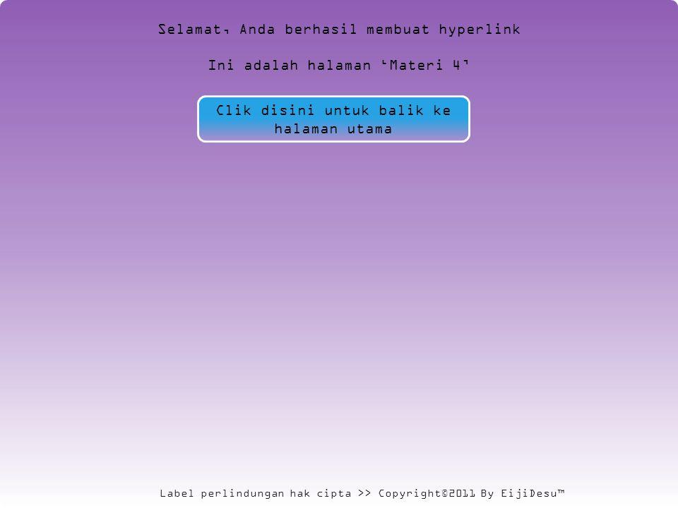 Label perlindungan hak cipta >> Copyright©2011 By EijiDesu™ Selamat, Anda berhasil membuat hyperlink Ini adalah halaman 'Materi 4' Clik disini untuk balik ke halaman utama