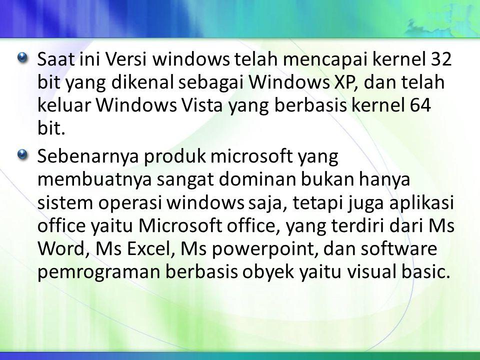 Saat ini Versi windows telah mencapai kernel 32 bit yang dikenal sebagai Windows XP, dan telah keluar Windows Vista yang berbasis kernel 64 bit. Seben