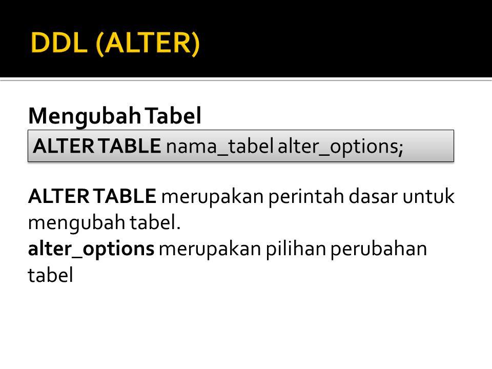 Mengubah Tabel ALTER TABLE merupakan perintah dasar untuk mengubah tabel. alter_options merupakan pilihan perubahan tabel ALTER TABLE nama_tabel alter