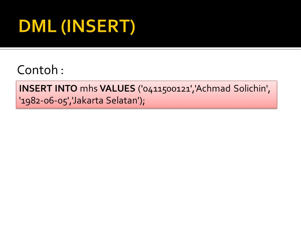 Contoh : INSERT INTO mhs VALUES ('0411500121','Achmad Solichin', '1982-06-05','Jakarta Selatan'); INSERT INTO mhs VALUES ('0411500121','Achmad Solichi