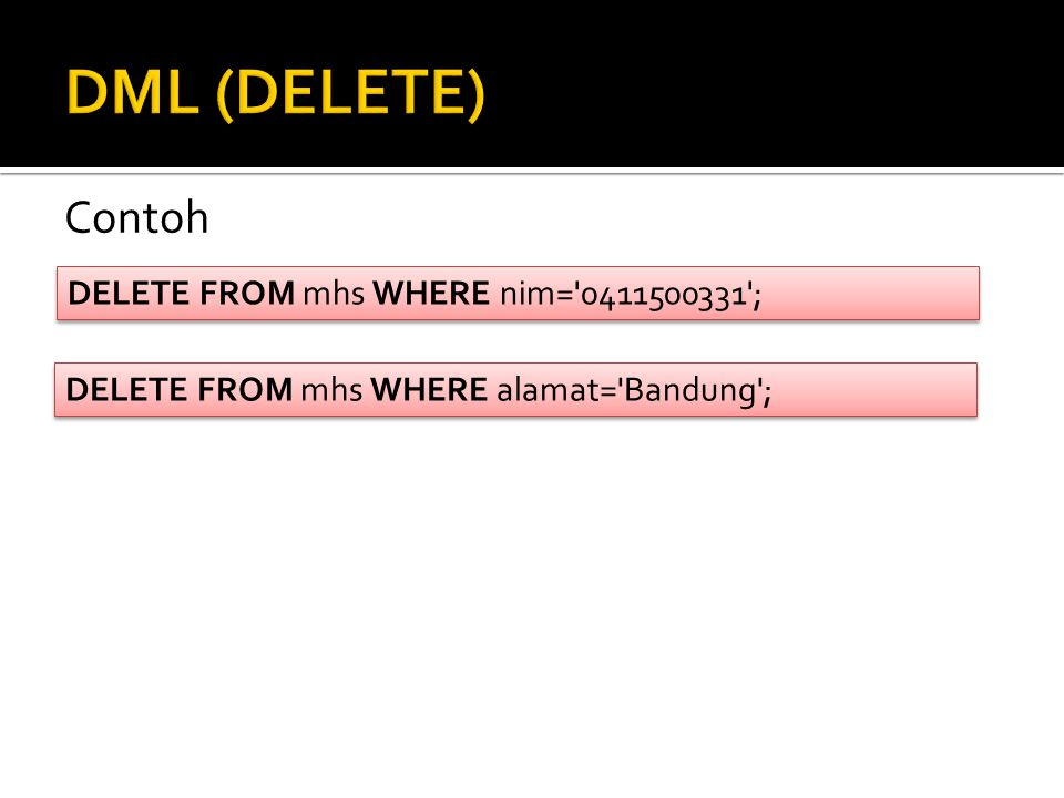 Contoh DELETE FROM mhs WHERE nim= 0411500331 ; DELETE FROM mhs WHERE alamat= Bandung ;
