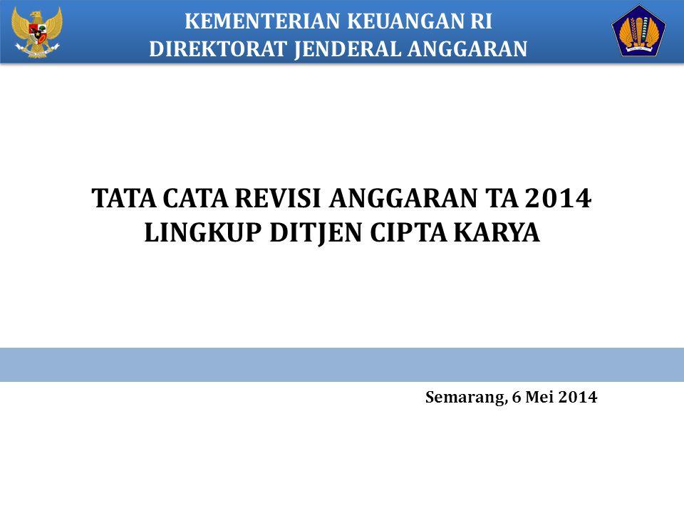 KEMENTERIAN KEUANGAN RI DIREKTORAT JENDERAL ANGGARAN TATA CATA REVISI ANGGARAN TA 2014 LINGKUP DITJEN CIPTA KARYA Semarang, 6 Mei 2014