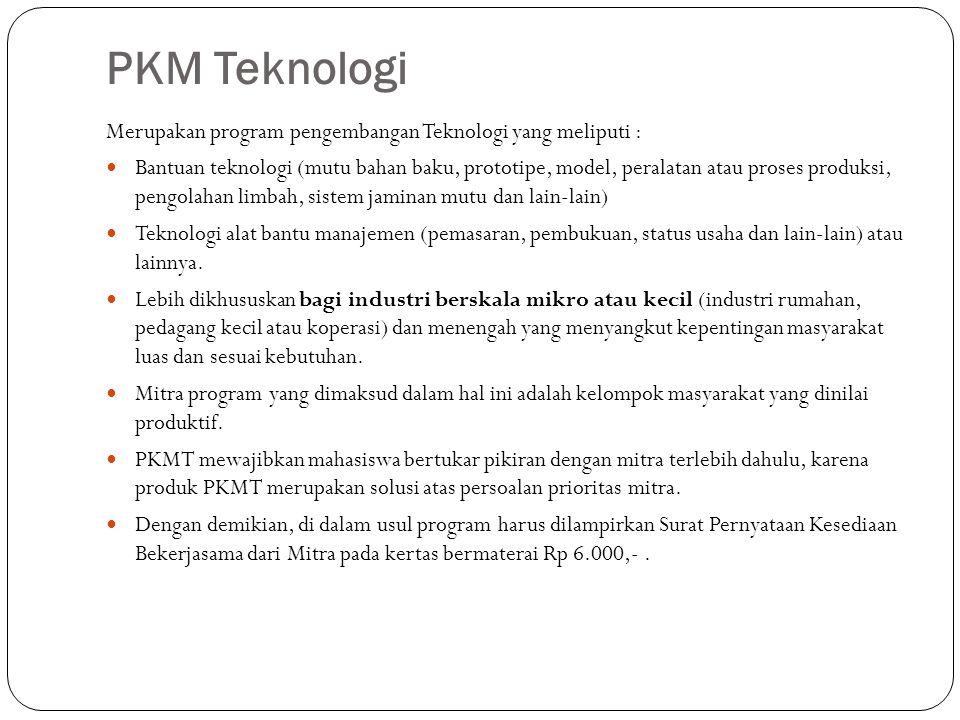 PKM Teknologi Merupakan program pengembangan Teknologi yang meliputi : Bantuan teknologi (mutu bahan baku, prototipe, model, peralatan atau proses pro