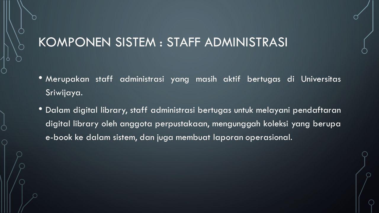 KOMPONEN SISTEM : STAFF ADMINISTRASI Merupakan staff administrasi yang masih aktif bertugas di Universitas Sriwijaya.
