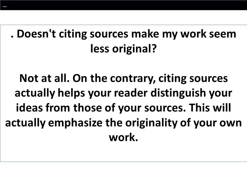 …. Doesn't citing sources make my work seem less original? Not at all. On the contrary, citing sources actually helps your reader distinguish your ide