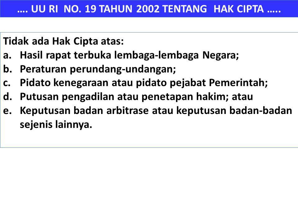 …. UU RI NO. 19 TAHUN 2002 TENTANG HAK CIPTA ….. Tidak ada Hak Cipta atas: a.Hasil rapat terbuka lembaga-lembaga Negara; b.Peraturan perundang-undanga