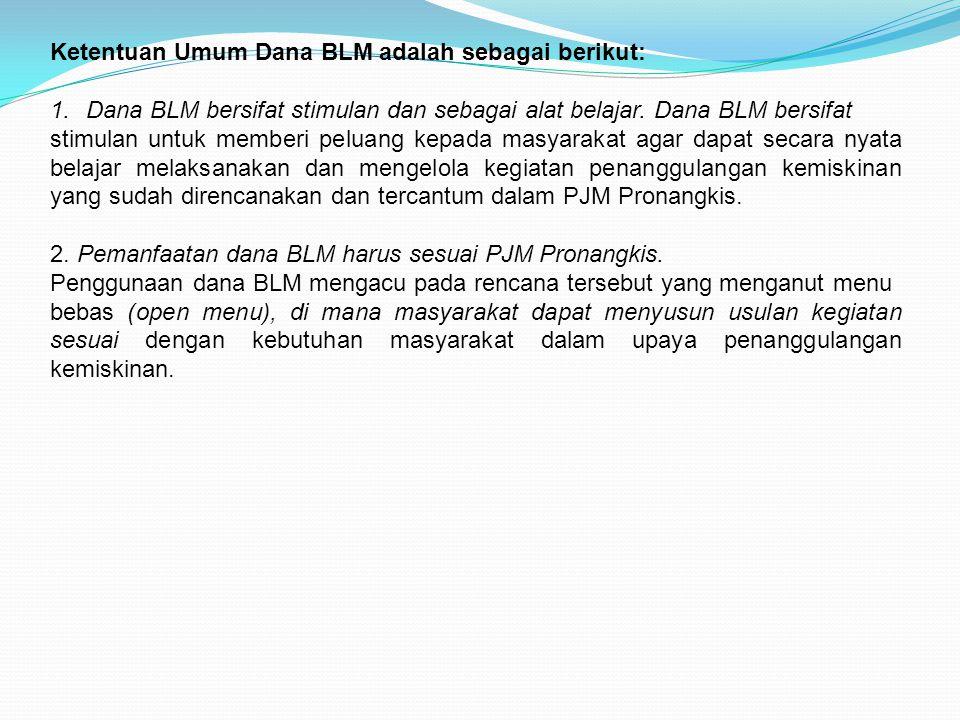 Ketentuan Umum Dana BLM adalah sebagai berikut: 1.Dana BLM bersifat stimulan dan sebagai alat belajar. Dana BLM bersifat stimulan untuk memberi peluan