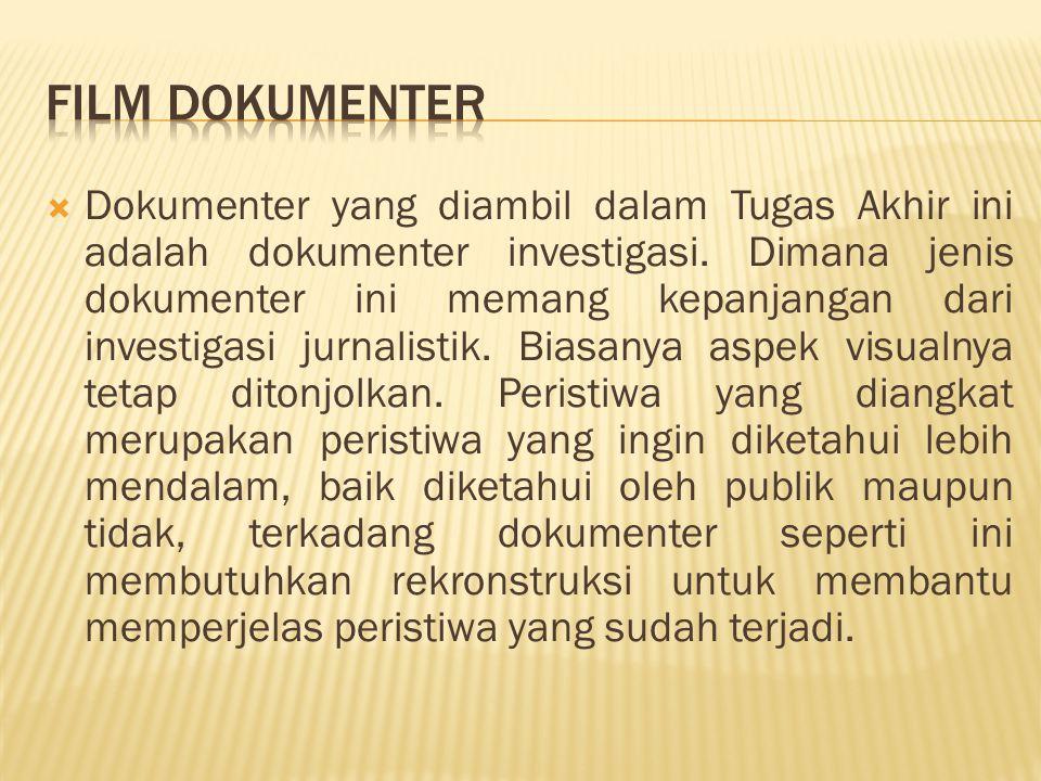  Dokumenter yang diambil dalam Tugas Akhir ini adalah dokumenter investigasi. Dimana jenis dokumenter ini memang kepanjangan dari investigasi jurnali