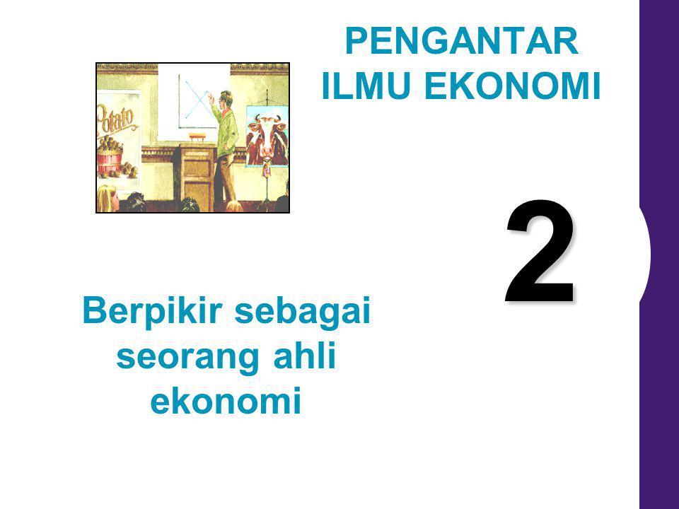 2 Berpikir sebagai seorang ahli ekonomi PENGANTAR ILMU EKONOMI