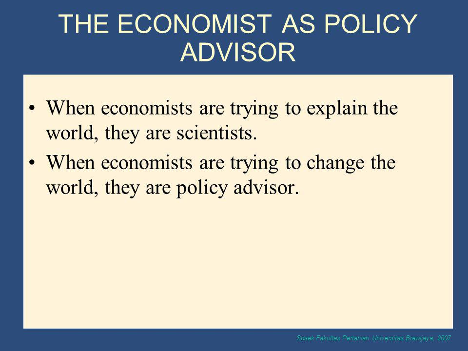 Sosek Fakultas Pertanian Universitas Brawijaya, 2007 THE ECONOMIST AS POLICY ADVISOR When economists are trying to explain the world, they are scienti