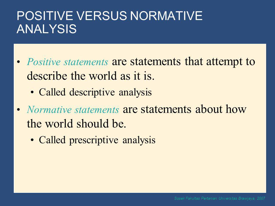 Sosek Fakultas Pertanian Universitas Brawijaya, 2007 POSITIVE VERSUS NORMATIVE ANALYSIS Positive statements are statements that attempt to describe th